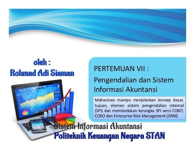PERTEMUAN VII : Pengendalian dan Sistem Informasi Akuntansi Mahasiswa mampu menjelaskan konsep dasar, tujuan, elemen siste...