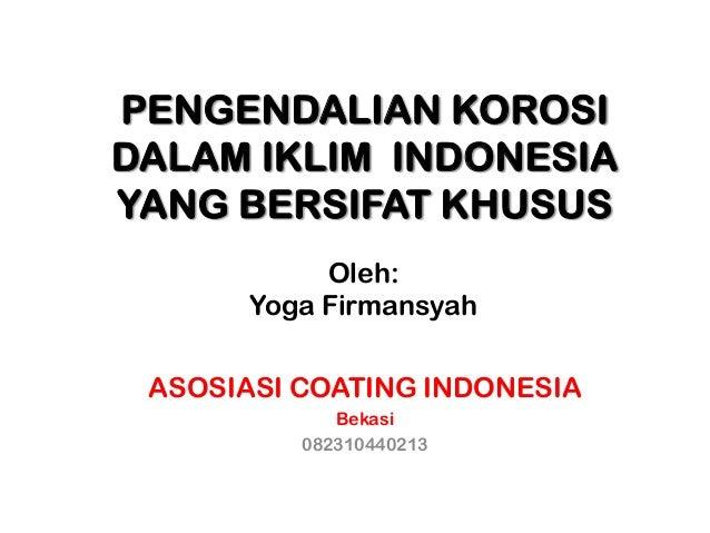 PENGENDALIAN KOROSI DALAM IKLIM INDONESIA YANG BERSIFAT KHUSUS Oleh: Yoga Firmansyah ASOSIASI COATING INDONESIA Bekasi 082...