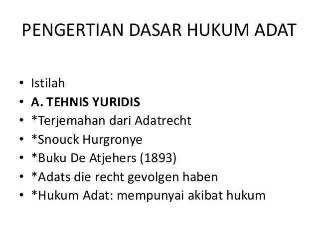 PENGERTIAN DASAR HUKUM ADAT • • • • • • •  Istilah A. TEHNIS YURIDIS *Terjemahan dari Adatrecht *Snouck Hurgronye *Buku De...