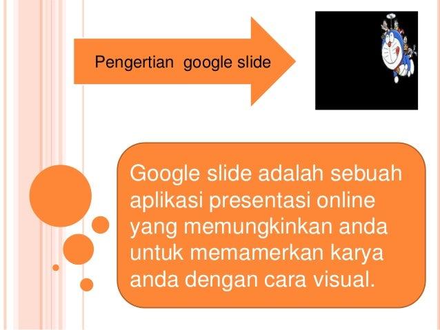 Pengertian google slide Google slide adalah sebuah aplikasi presentasi online yang memungkinkan anda untuk memamerkan kary...