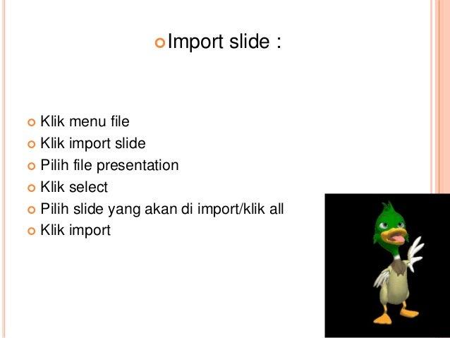 Import slide :  Klik menu file  Klik import slide  Pilih file presentation  Klik select  Pilih slide yang akan di im...