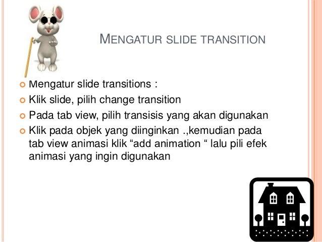 MENGATUR SLIDE TRANSITION  Mengatur slide transitions :  Klik slide, pilih change transition  Pada tab view, pilih tran...