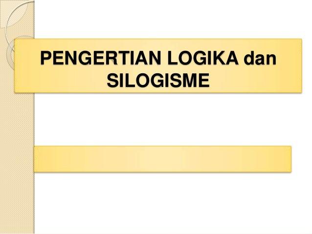 PENGERTIAN LOGIKA dan     SILOGISME