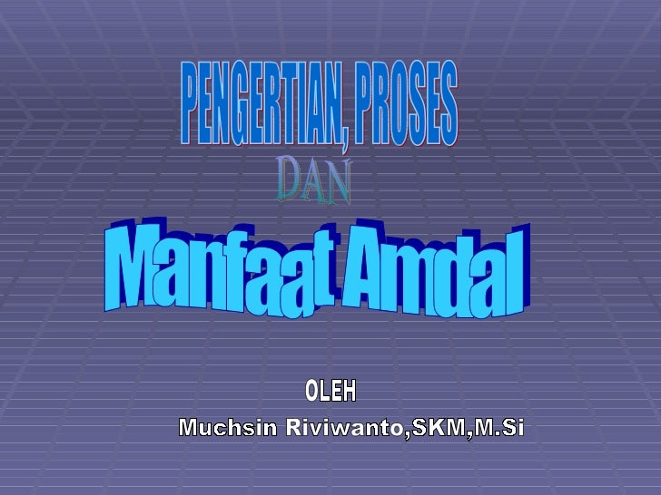 PENGERTIAN, PROSES DAN OLEH Muchsin Riviwanto,SKM,M.Si Manfaat Amdal