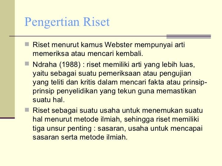 Pengertian Riset <ul><li>Riset menurut kamus Webster mempunyai arti memeriksa atau mencari kembali. </li></ul><ul><li>Ndra...