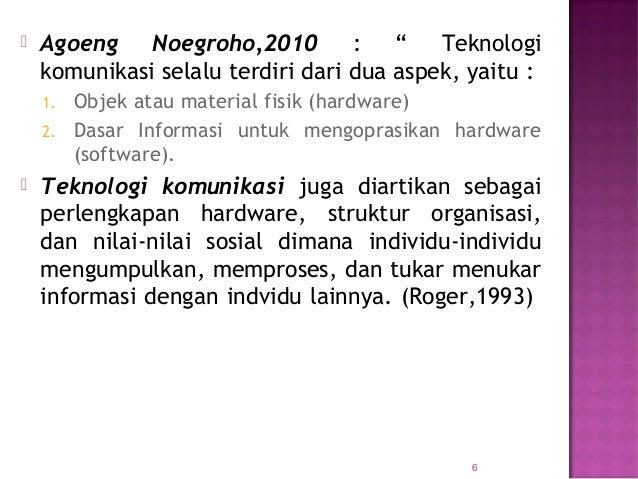 """ Agoeng Noegroho,2010 : """" Teknologi komunikasi selalu terdiri dari dua aspek, yaitu : 1. Objek atau material fisik (hardw..."""