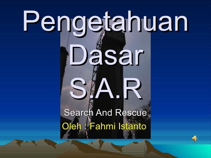 Pengetahuan Dasar S.A.R Search And Rescue Oleh : Fahmi Istanto