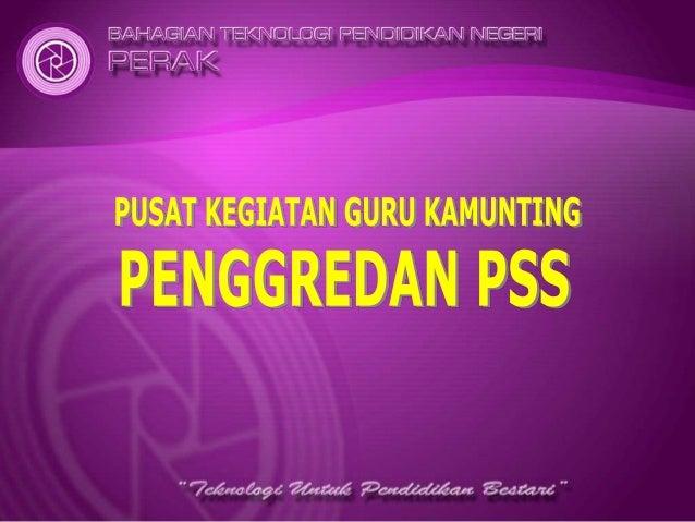 PENGENALAN P E N G G R E D A N P S S Bahagian Teknologi Pendidikan Negeri Perak (BTPN) melalui rangkaian Pusat Kegiatan Gu...