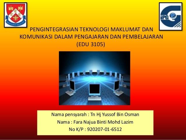 PENGINTEGRASIAN TEKNOLOGI MAKLUMAT DAN KOMUNIKASI DALAM PENGAJARAN DAN PEMBELAJARAN (EDU 3105) Nama pensyarah : Tn Hj Yuss...