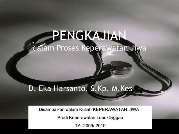 PENGKAJIAN dalam Proses Keperawatan Jiwa D. Eka Harsanto, S.Kp, M.Kes Disampaikan dalam Kuliah KEPERAWATAN JIWA I Prodi Ke...