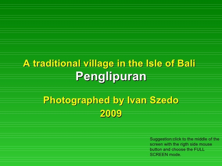 A traditional village in the Isle of Bali   Penglipuran Photographed by Ivan Szedo 2009 Suggestion:click to the middle of ...