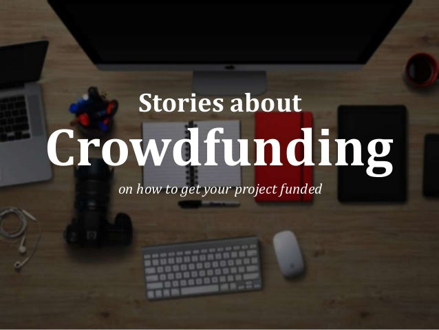 Crowdfunding on how to get your project funded Stories about