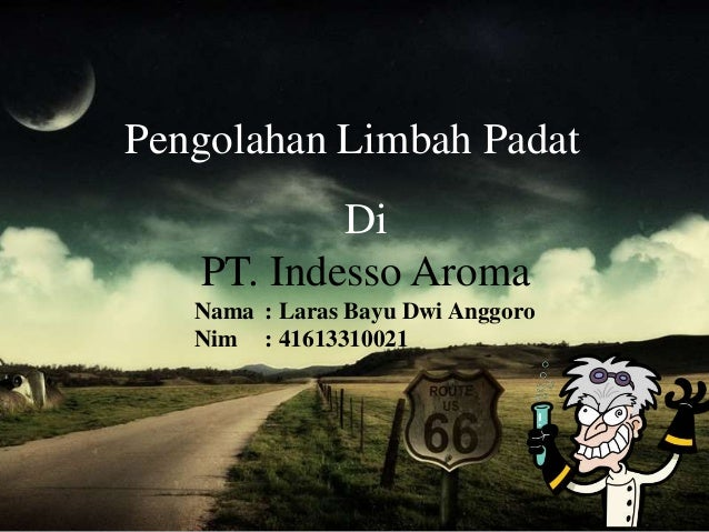Pengolahan Limbah Padat Di PT. Indesso Aroma Nama : Laras Bayu Dwi Anggoro Nim : 41613310021