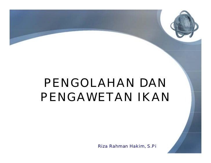 PENGOLAHAN DANPENGAWETAN IKAN      Riza Rahman Hakim, S.Pi