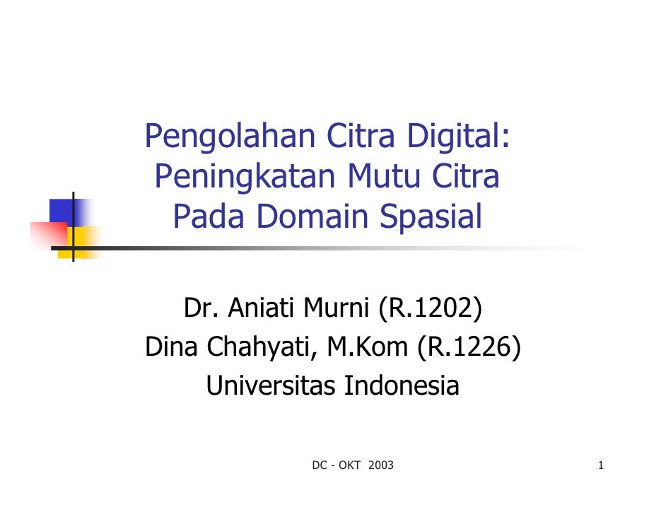 Pengolahan Citra Digital: Peningkatan Mutu Citra  Pada Domain Spasial   Dr. Aniati Murni (R.1202)Dina Chahyati, M.Kom (R.1...
