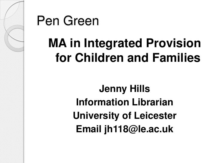 Pen Green <br />MA in Integrated Provision for Children and Families<br />Jenny Hills<br />Information Librarian <br />Uni...