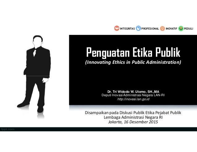 Penguatan Etika Publik (Innovating Ethics in Public Administration) Disampaikan pada Diskusi Publik Etika Pejabat Publik L...