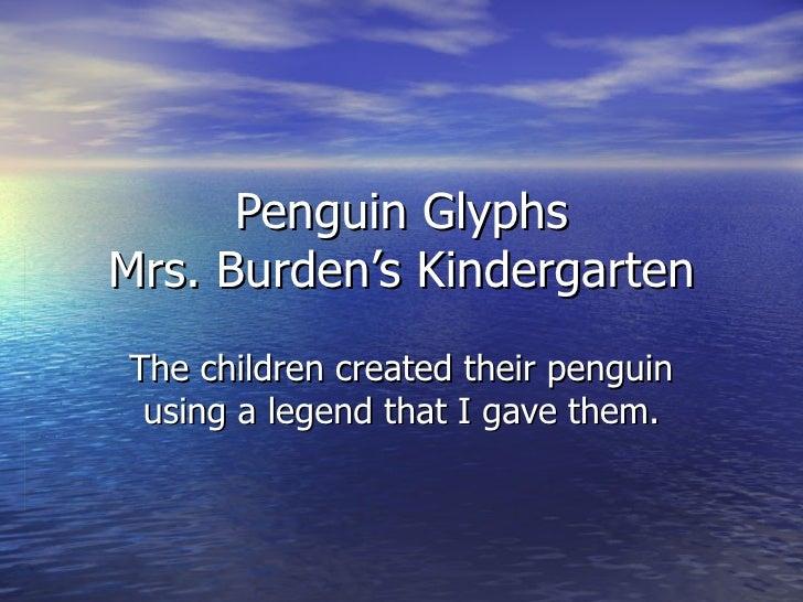 Penguin Glyphs Mrs. Burden's Kindergarten The children created their penguin using a legend that I gave them.