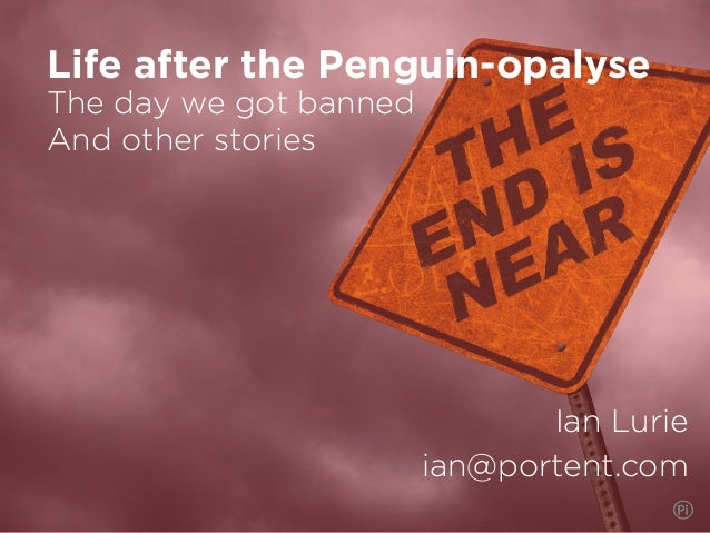 The day we got banned And other stories Ian Lurie ian@portent.com Life after the Penguin-opalyse