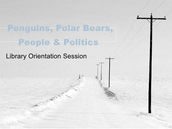 Penguins, Polar Bears, People & Politics   Library Orientation Session