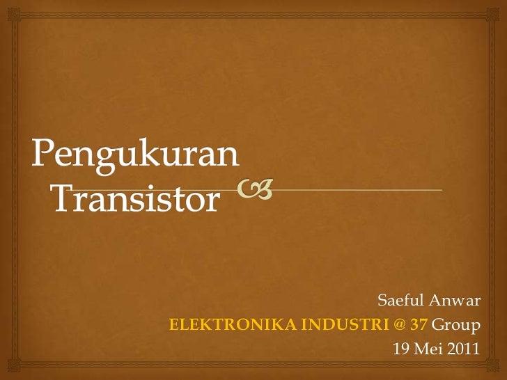PengukuranTransistor<br />Saeful Anwar<br />ELEKTRONIKA INDUSTRI @ 37 Group<br />19 Mei 2011<br />