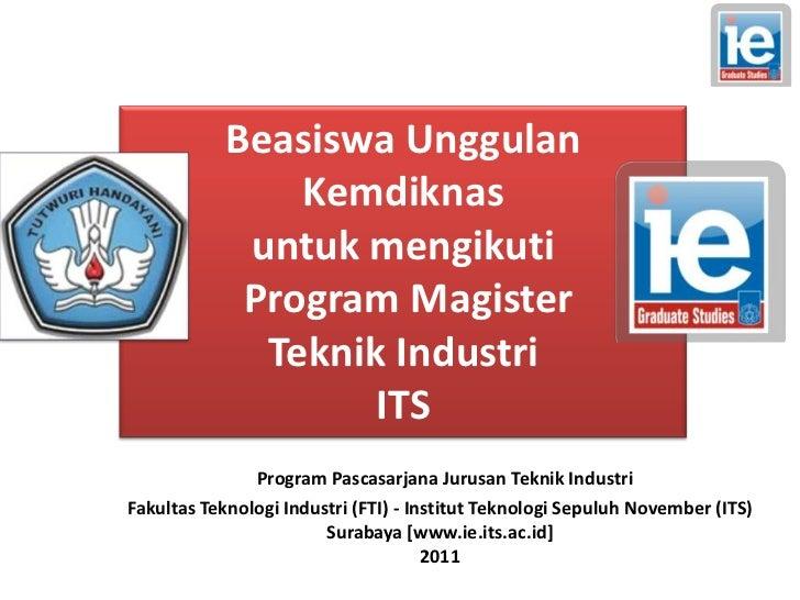 BeasiswaUnggulanKemdiknas<br />untukmengikuti<br /> Program Magister <br />TeknikIndustri<br />ITS<br />Program Pascasarja...