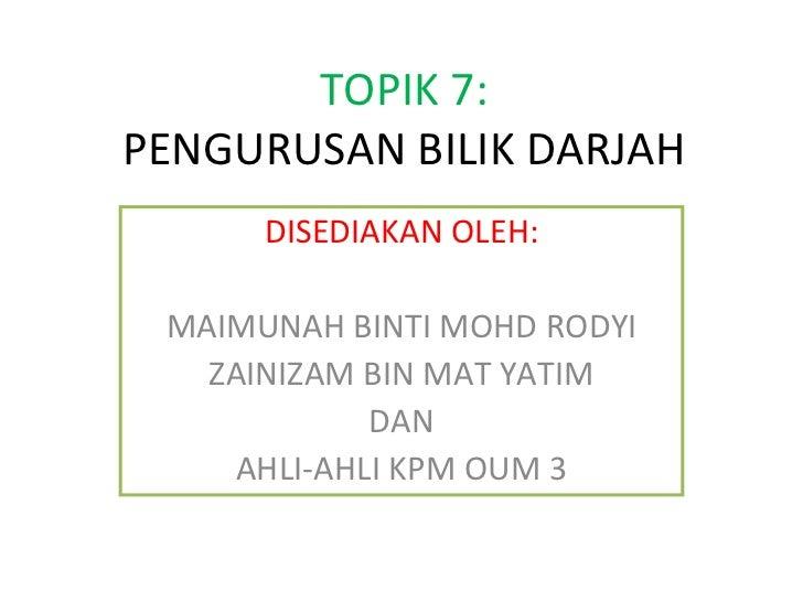 TOPIK 7: PENGURUSAN BILIK DARJAH DISEDIAKAN OLEH: MAIMUNAH BINTI MOHD RODYI ZAINIZAM BIN MAT YATIM DAN AHLI-AHLI KPM OUM 3
