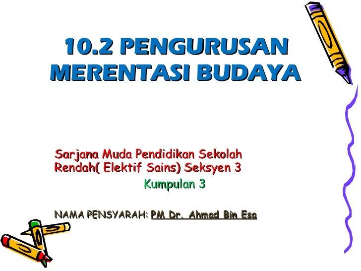 10.2 PENGURUSAN MERENTASI BUDAYA Sarjana Muda Pendidikan Sekolah Rendah( Elektif Sains) Seksyen 3 Kumpulan 3 NAMA PENSYARA...