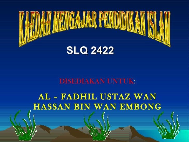 SLQ 2422  kaedah mengajar pendidikan islam DISEDIAKAN UNTUK : AL – FADHIL USTAZ WAN HASSAN BIN WAN EMBONG
