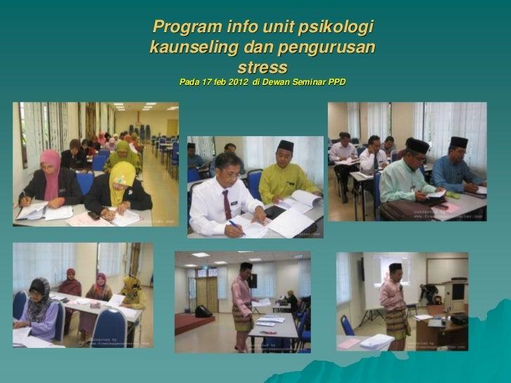 Program info unit psikologikaunseling dan pengurusan          stress   Pada 17 feb 2012 di Dewan Seminar PPD