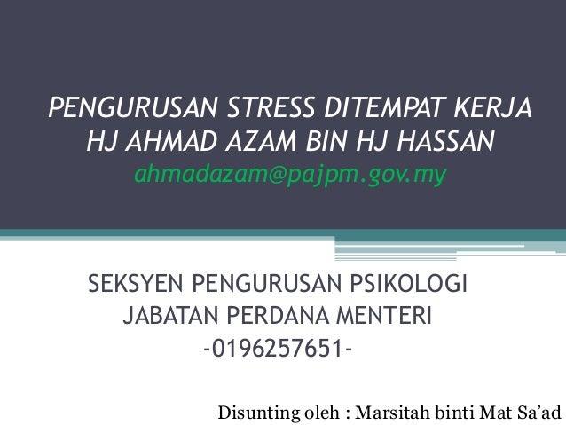 PENGURUSAN STRESS DITEMPAT KERJA  HJ AHMAD AZAM BIN HJ HASSAN     ahmadazam@pajpm.gov.my  SEKSYEN PENGURUSAN PSIKOLOGI    ...