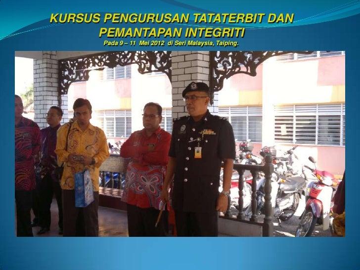 KURSUS PENGURUSAN TATATERBIT DAN      PEMANTAPAN INTEGRITI       Pada 9 – 11 Mei 2012 di Seri Malaysia, Taiping.
