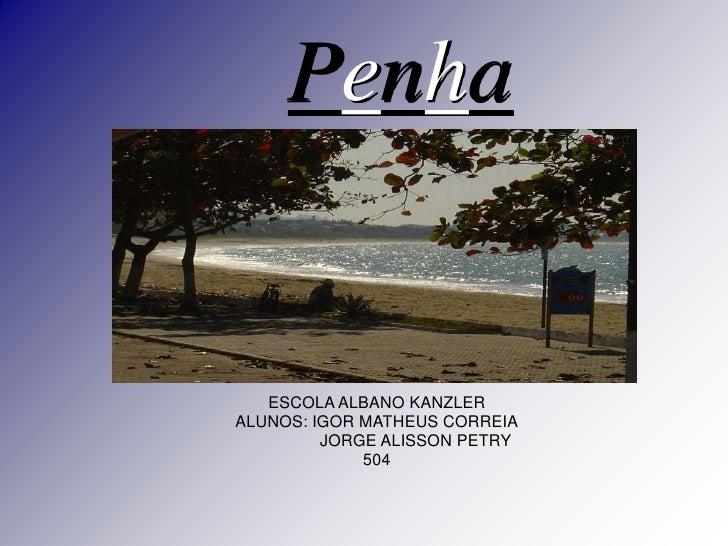 Penha   ESCOLA ALBANO KANZLERALUNOS: IGOR MATHEUS CORREIA         JORGE ALISSON PETRY             504
