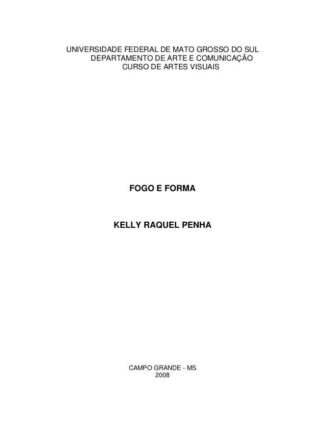 UNIVERSIDADE FEDERAL DE MATO GROSSO DO SUL DEPARTAMENTO DE ARTE E COMUNICAÇÃO CURSO DE ARTES VISUAIS FOGO E FORMA KELLY RA...