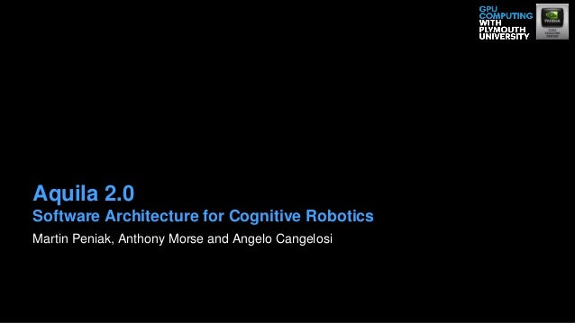 Martin Peniak, Anthony Morse and Angelo Cangelosi Aquila 2.0 Software Architecture for Cognitive Robotics