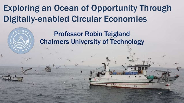 Exploring an Ocean of Opportunity Through Digitally-enabled Circular Economies Professor Robin Teigland Chalmers Universit...