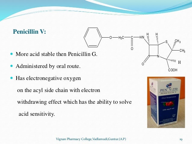 Penicillin V:  More acid stable then Penicillin G.  Administered by oral route.  Has electronegative oxygen on the acyl...