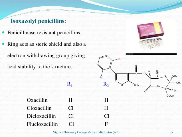 Isoxazolyl penicillins:  Penicillinase resistant penicillins.  Ring acts as steric shield and also a electron withdrawin...