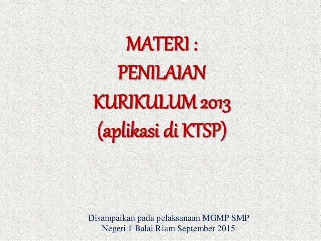 MATERI : PENILAIAN KURIKULUM 2013 (aplikasi di KTSP) Disampaikan pada pelaksanaan MGMP SMP Negeri 1 Balai Riam September 2...