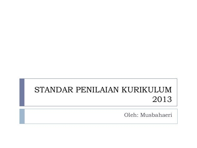 STANDAR PENILAIAN KURIKULUM 2013 Oleh: Musbahaeri