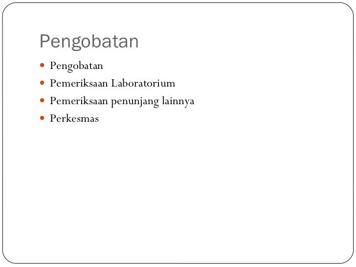 Pengobatan <ul><li>Pengobatan </li></ul><ul><li>Pemeriksaan Laboratorium </li></ul><ul><li>Pemeriksaan penunjang lainnya <...