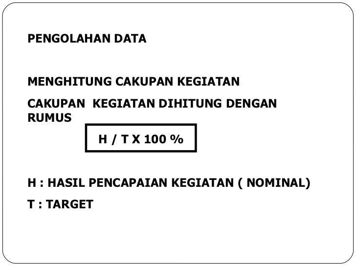 PENGOLAHAN DATA MENGHITUNG CAKUPAN KEGIATAN CAKUPAN  KEGIATAN DIHITUNG DENGAN RUMUS H / T X 100 % H : HASIL PENCAPAIAN KEG...