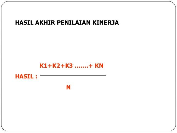 HASIL AKHIR PENILAIAN KINERJA   K1+K2+K3 …….+ KN HASIL :   N