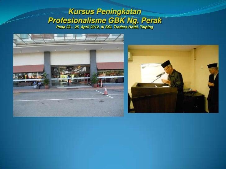 Kursus PeningkatanProfesionalisme GBK Ng. Perak  Pada 23 – 25 April 2012, di SSL Traders Hotel, Taiping