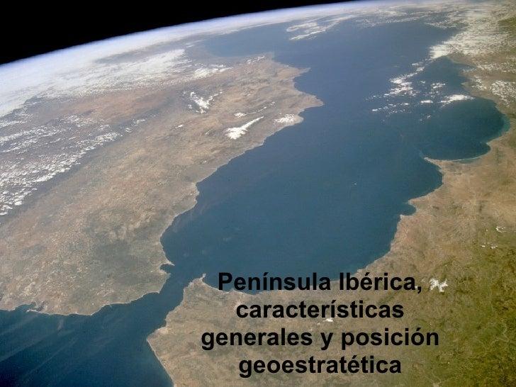Península Ibérica,   características generales y posición    geoestratética