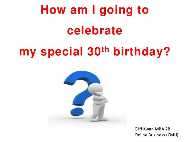 How am I going to celebrate my special 30 th birthday?  Cliff Kwan MBA 2B Online Business (CMH)
