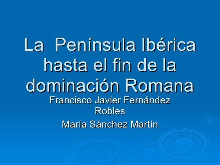 La  Península Ibérica hasta el fin de la dominación Romana Francisco Javier Fernández Robles María Sánchez Martín