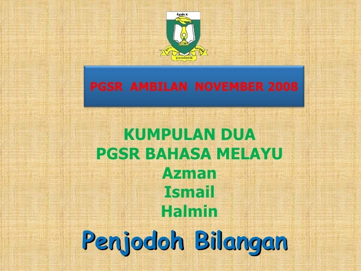 KUMPULAN DUA PGSR BAHASA MELAYU Azman Ismail Halmin Penjodoh Bilangan PGSR  AMBILAN  NOVEMBER 2008