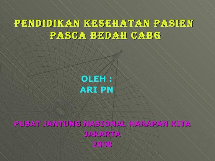 PENDIDIKAN KESEHATAN PASIEN  PASCA BEDAH CABG PUSAT JANTUNG NASIONAL HARAPAN KITA JAKARTA 2008 OLEH : ARI PN