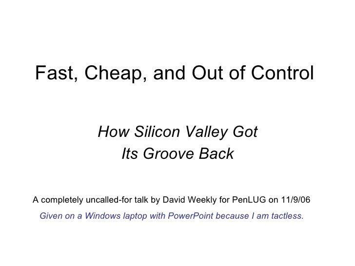 Fast, Cheap, and Out of Control How Silicon Valley Got Its Groove Back A completely uncalled-for talk by David Weekly for ...